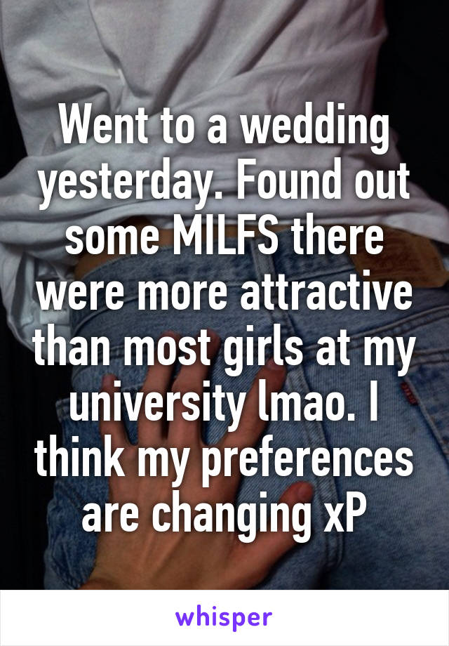 Went to a wedding yesterday. Found out some MILFS there were more attractive than most girls at my university lmao. I think my preferences are changing xP
