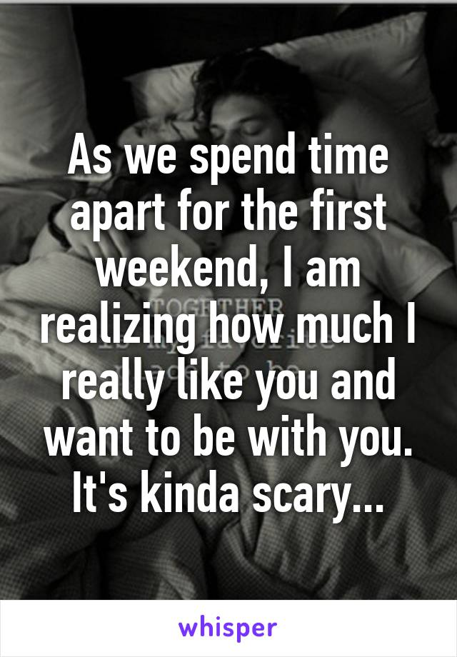 As we spend time apart for the first weekend, I am realizing how much I really like you and want to be with you. It's kinda scary...