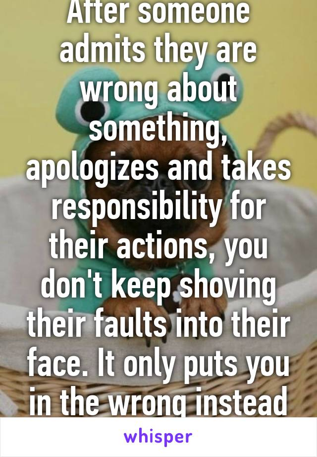 After someone admits they are wrong about something, apologizes and takes responsibility for their actions, you don't keep shoving their faults into their face. It only puts you in the wrong instead of fixing the problem.