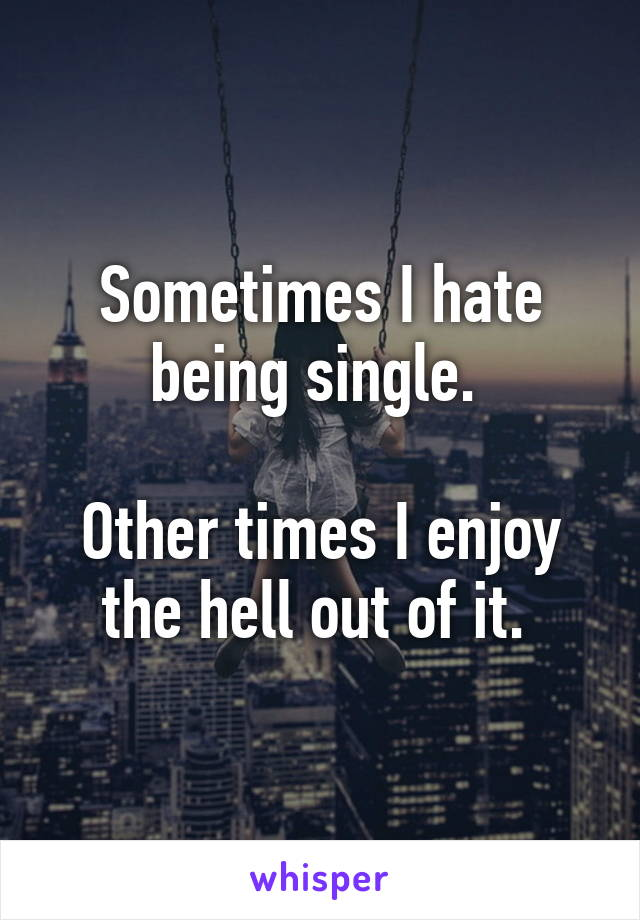 Sometimes I hate being single.   Other times I enjoy the hell out of it.
