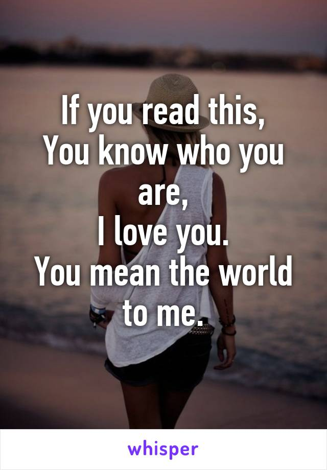 If you read this, You know who you are, I love you. You mean the world to me.