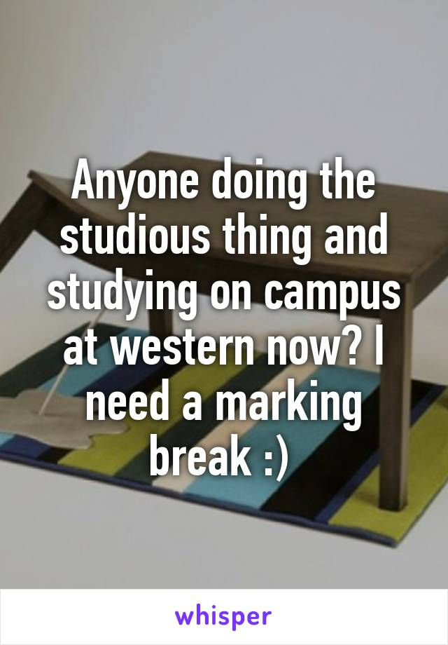 Anyone doing the studious thing and studying on campus at western now? I need a marking break :)