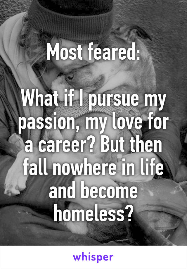 Most feared:  What if I pursue my passion, my love for a career? But then fall nowhere in life and become homeless?