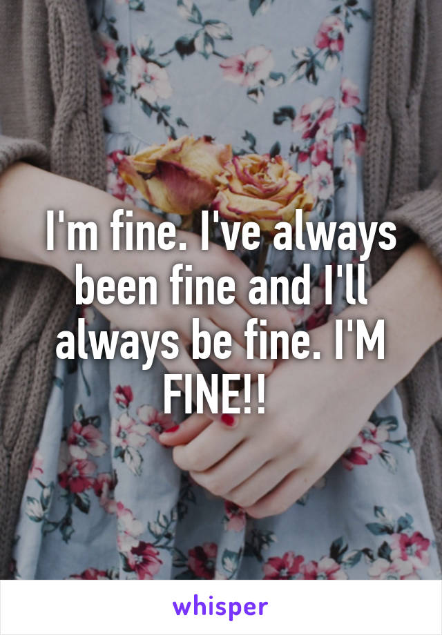 I'm fine. I've always been fine and I'll always be fine. I'M FINE!!