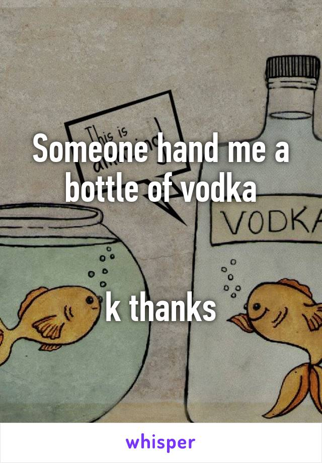 Someone hand me a bottle of vodka   k thanks