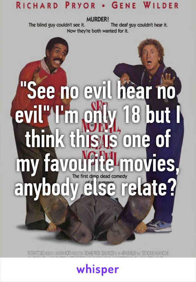 """""""See no evil hear no evil"""" I'm only 18 but I think this is one of my favourite movies, anybody else relate?"""