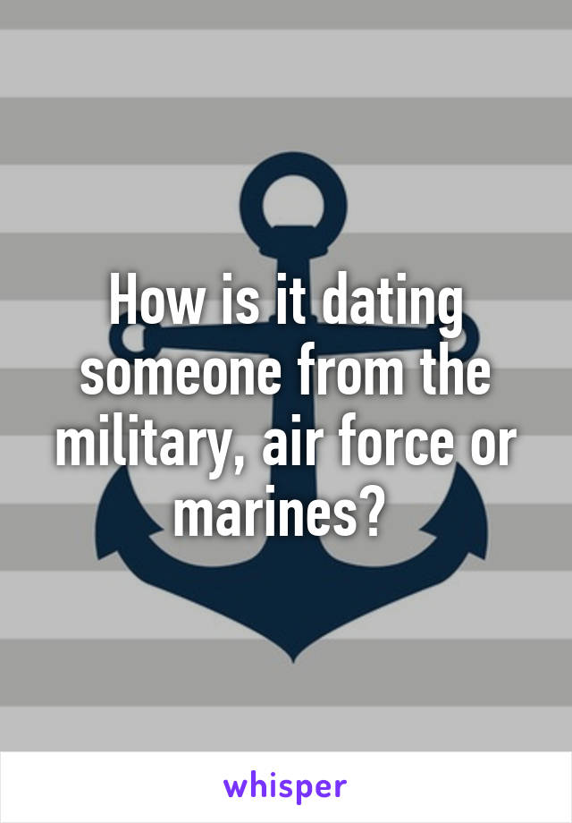 How is it dating someone from the military, air force or marines?