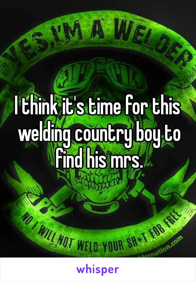 I think it's time for this welding country boy to find his mrs.