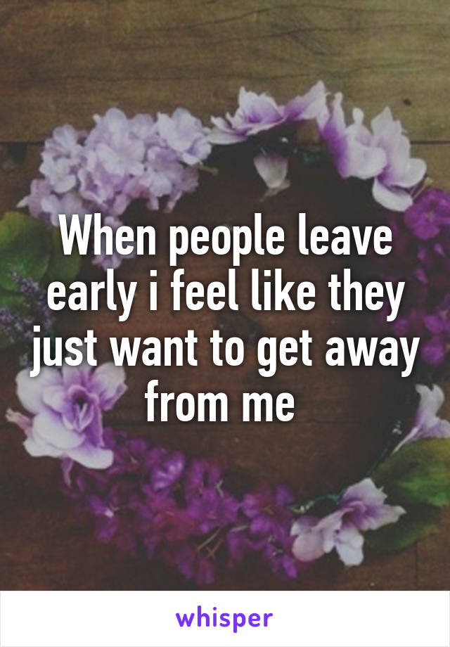 When people leave early i feel like they just want to get away from me