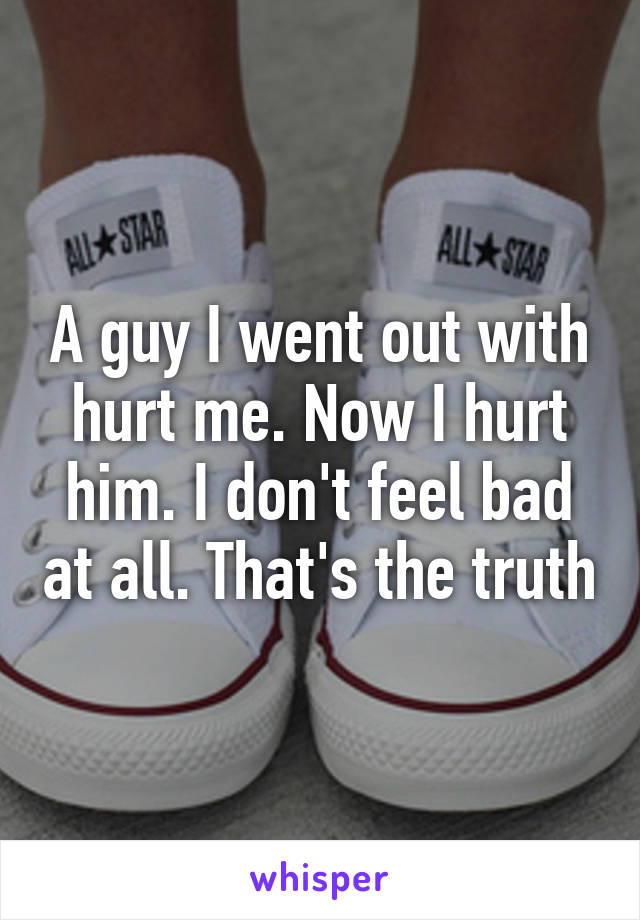 A guy I went out with hurt me. Now I hurt him. I don't feel bad at all. That's the truth