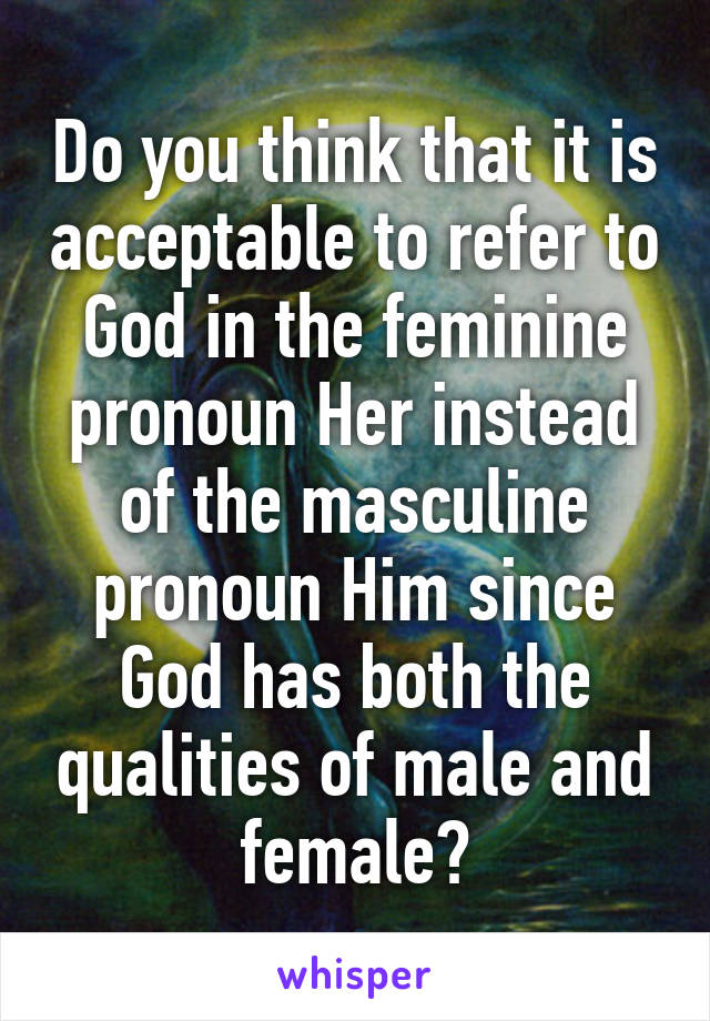Do you think that it is acceptable to refer to God in the feminine pronoun Her instead of the masculine pronoun Him since God has both the qualities of male and female?