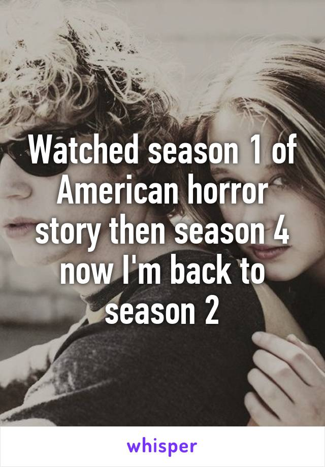 Watched season 1 of American horror story then season 4 now I'm back to season 2