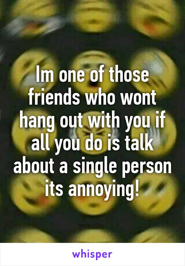 Im one of those friends who wont hang out with you if all you do is talk about a single person its annoying!