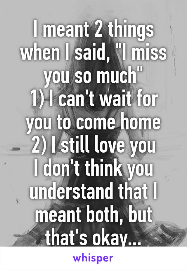 """I meant 2 things when I said, """"I miss you so much"""" 1) I can't wait for you to come home 2) I still love you I don't think you understand that I meant both, but that's okay..."""
