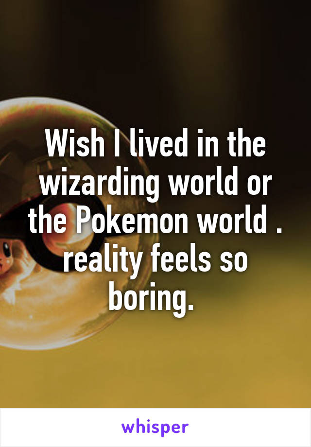 Wish I lived in the wizarding world or the Pokemon world . reality feels so boring.