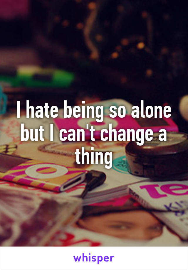 I hate being so alone but I can't change a thing
