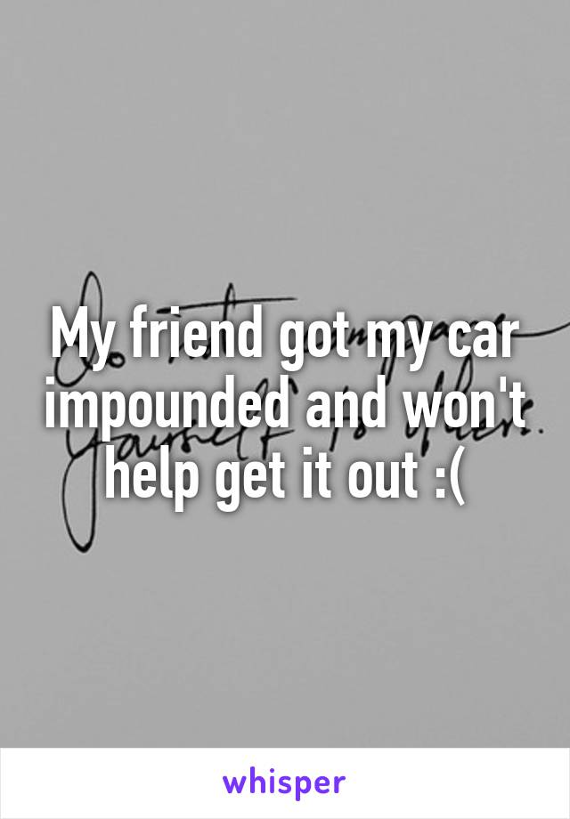 My friend got my car impounded and won't help get it out :(