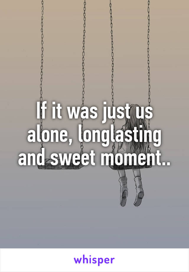 If it was just us alone, longlasting and sweet moment..