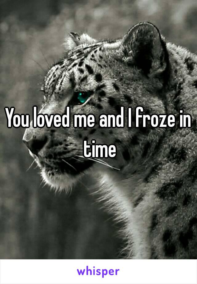 You loved me and I froze in time