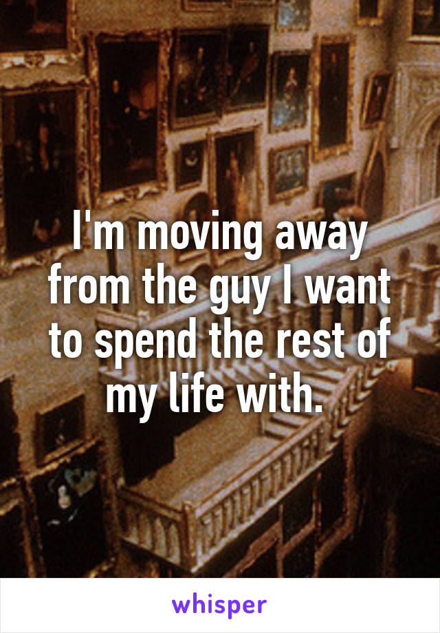 I'm moving away from the guy I want to spend the rest of my life with.