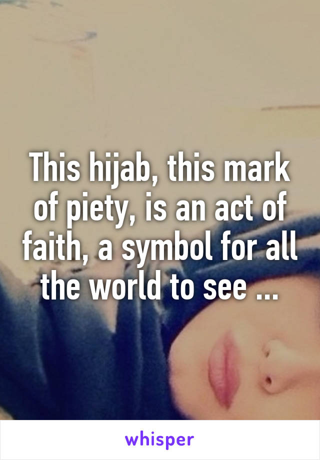 This hijab, this mark of piety, is an act of faith, a symbol for all the world to see ...
