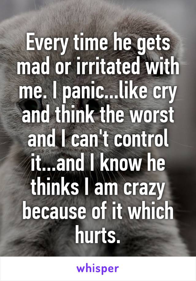 Every time he gets mad or irritated with me. I panic...like cry and think the worst and I can't control it...and I know he thinks I am crazy because of it which hurts.