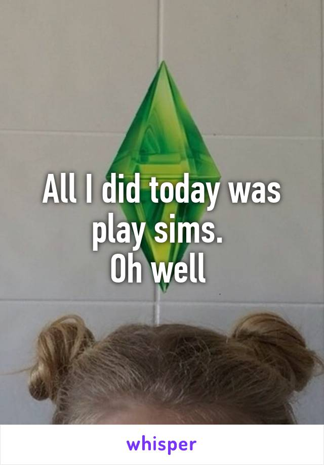All I did today was play sims.  Oh well