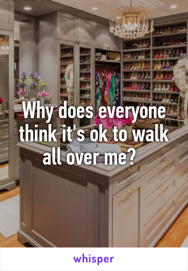 Why does everyone think it's ok to walk all over me?