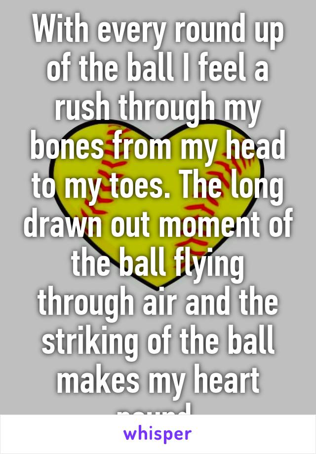 With every round up of the ball I feel a rush through my bones from my head to my toes. The long drawn out moment of the ball flying through air and the striking of the ball makes my heart pound.