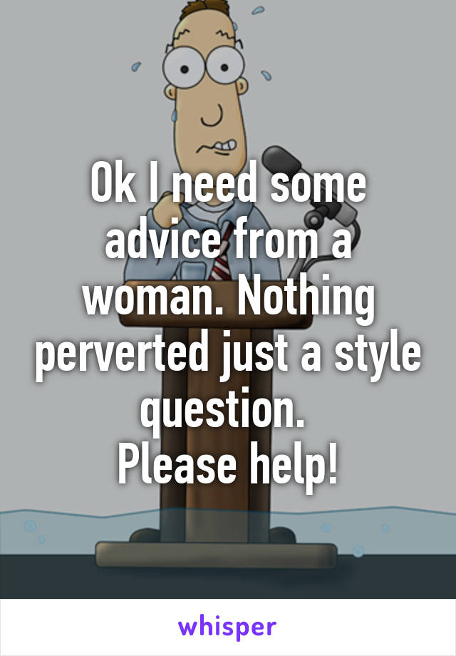 Ok I need some advice from a woman. Nothing perverted just a style question.  Please help!