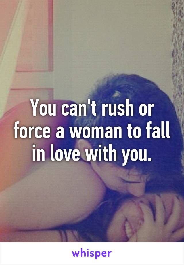 You can't rush or force a woman to fall in love with you.