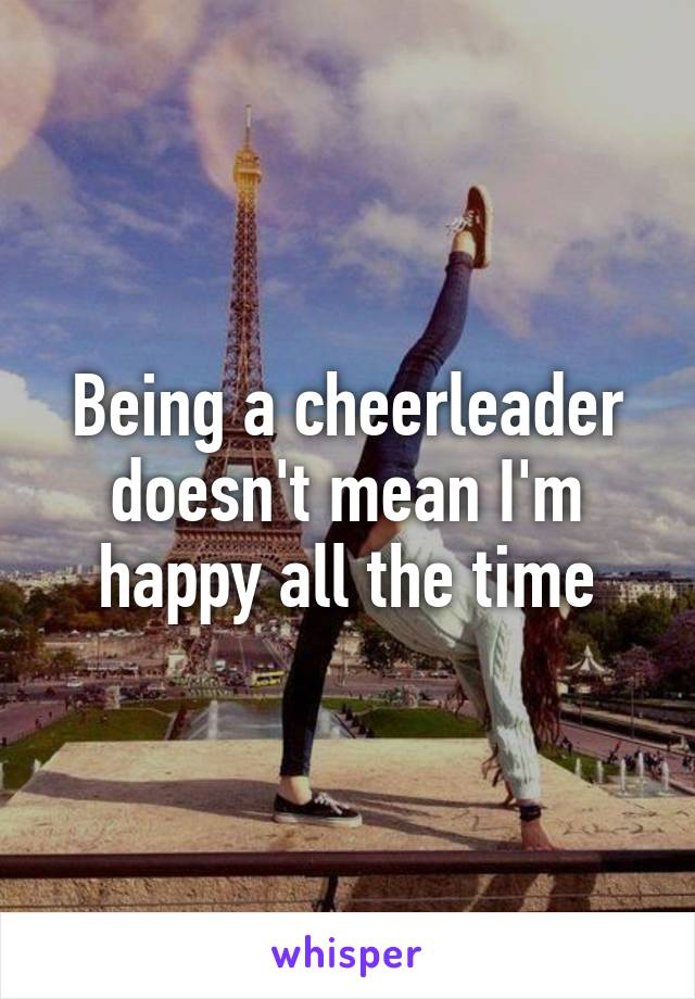 Being a cheerleader doesn't mean I'm happy all the time