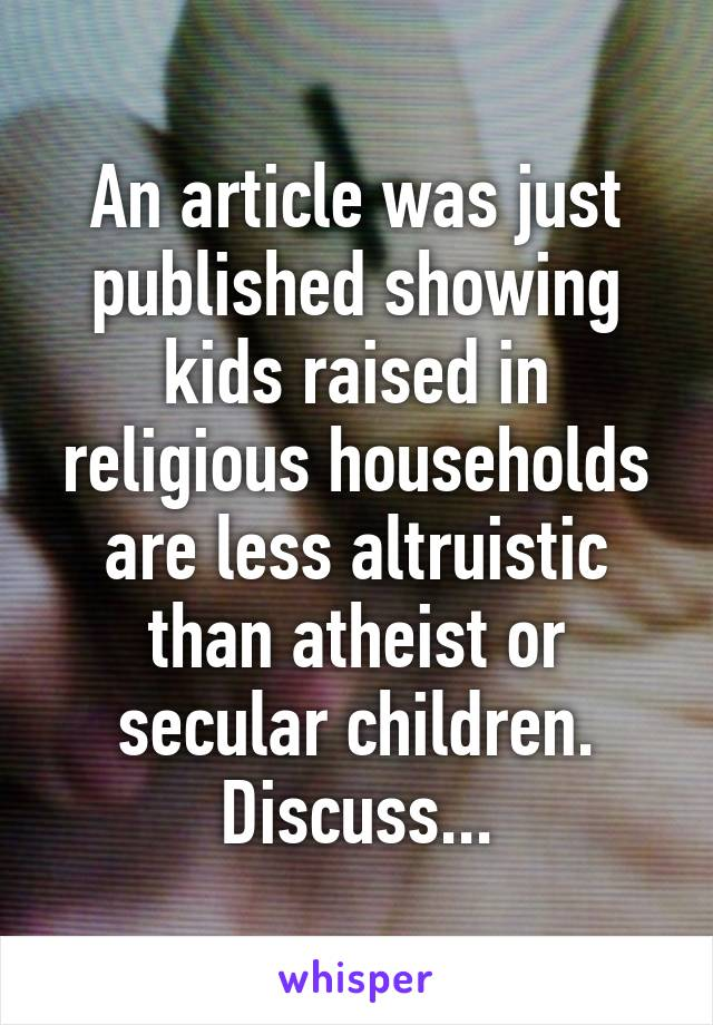 An article was just published showing kids raised in religious households are less altruistic than atheist or secular children. Discuss...
