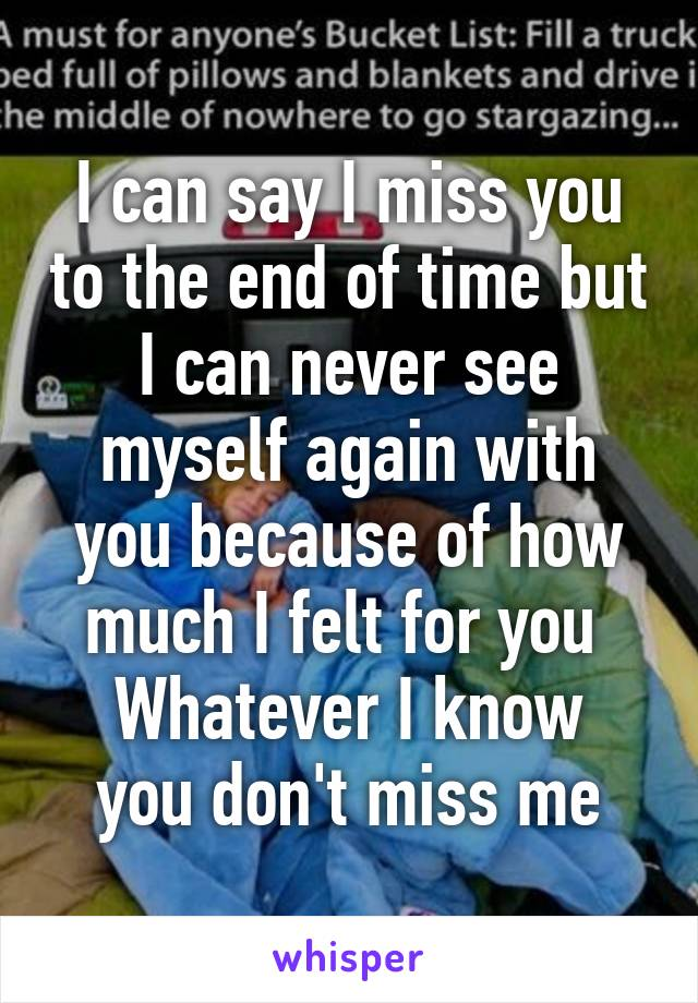 I can say I miss you to the end of time but I can never see myself again with you because of how much I felt for you  Whatever I know you don't miss me