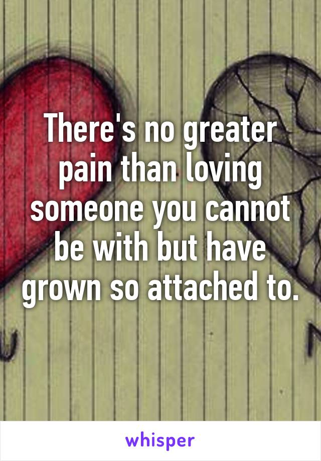 There's no greater pain than loving someone you cannot be with but have grown so attached to.