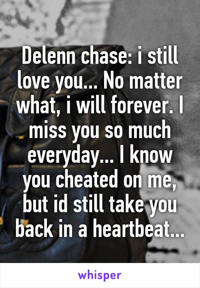 Delenn chase: i still love you... No matter what, i will forever. I miss you so much everyday... I know you cheated on me, but id still take you back in a heartbeat...