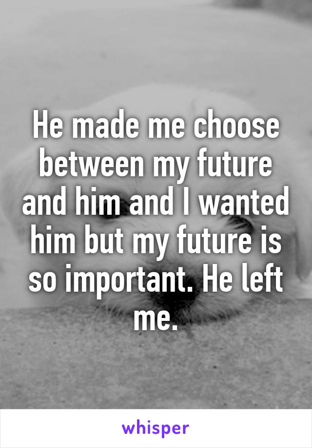 He made me choose between my future and him and I wanted him but my future is so important. He left me.