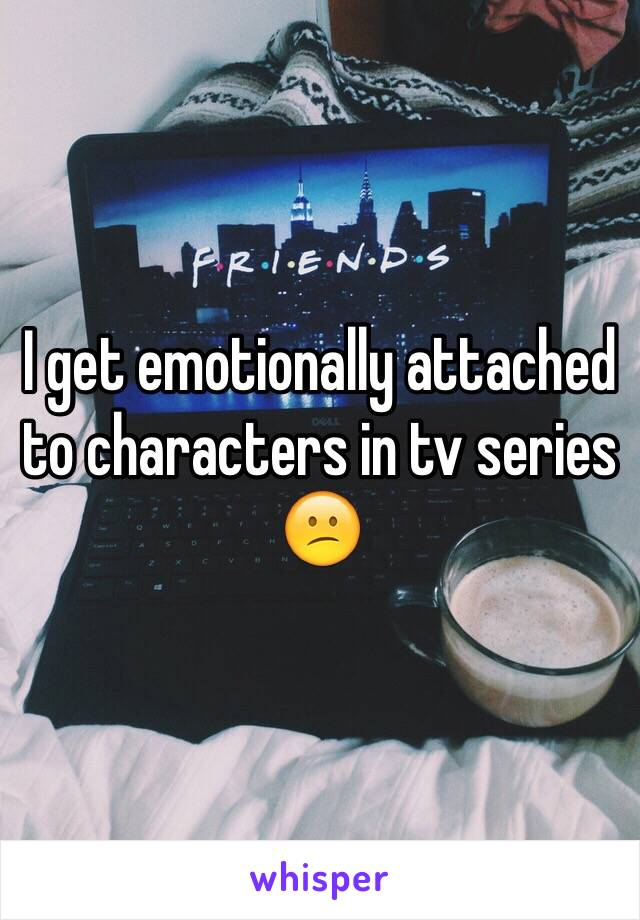 I get emotionally attached to characters in tv series 😕