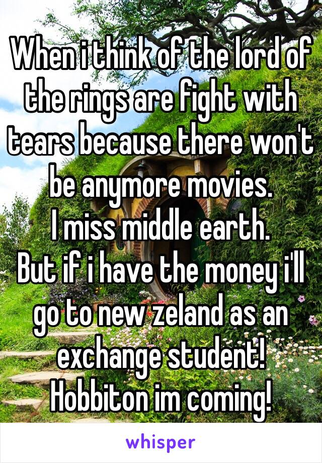 When i think of the lord of the rings are fight with tears because there won't be anymore movies. I miss middle earth. But if i have the money i'll go to new zeland as an exchange student! Hobbiton im coming!