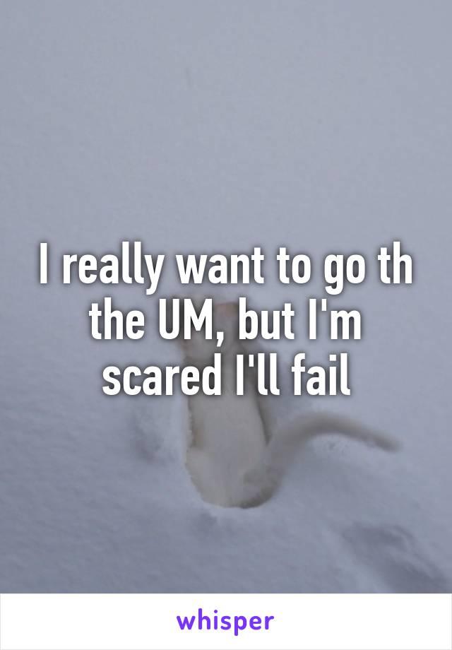 I really want to go th the UM, but I'm scared I'll fail
