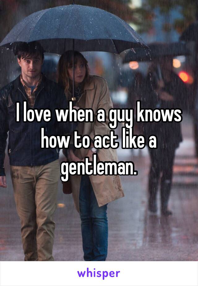 I love when a guy knows how to act like a gentleman.