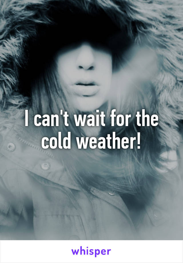 I can't wait for the cold weather!