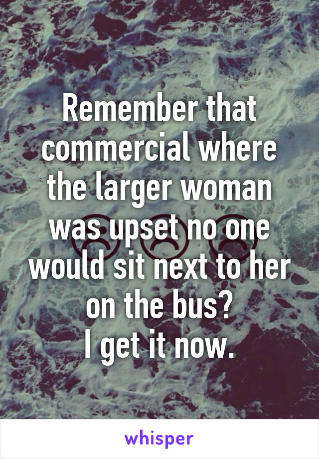 Remember that commercial where the larger woman was upset no one would sit next to her on the bus? I get it now.