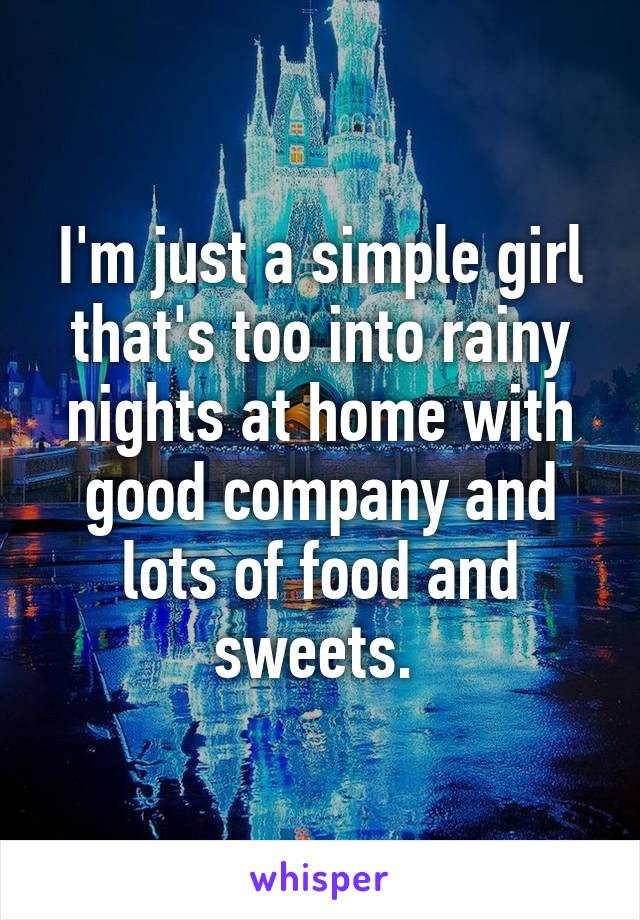 I'm just a simple girl that's too into rainy nights at home with good company and lots of food and sweets.