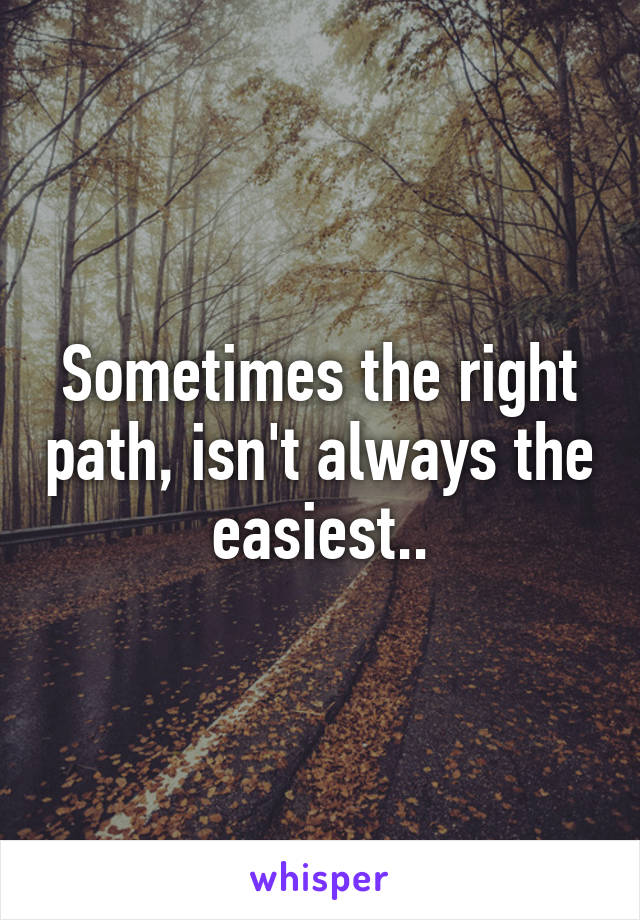 Sometimes the right path, isn't always the easiest..