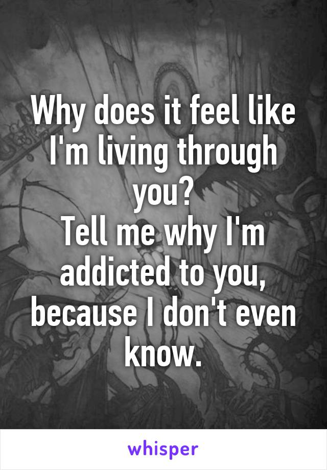 Why does it feel like I'm living through you? Tell me why I'm addicted to you, because I don't even know.