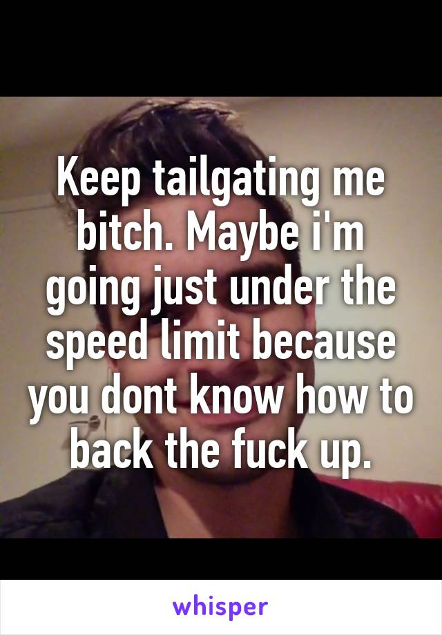 Keep tailgating me bitch. Maybe i'm going just under the speed limit because you dont know how to back the fuck up.