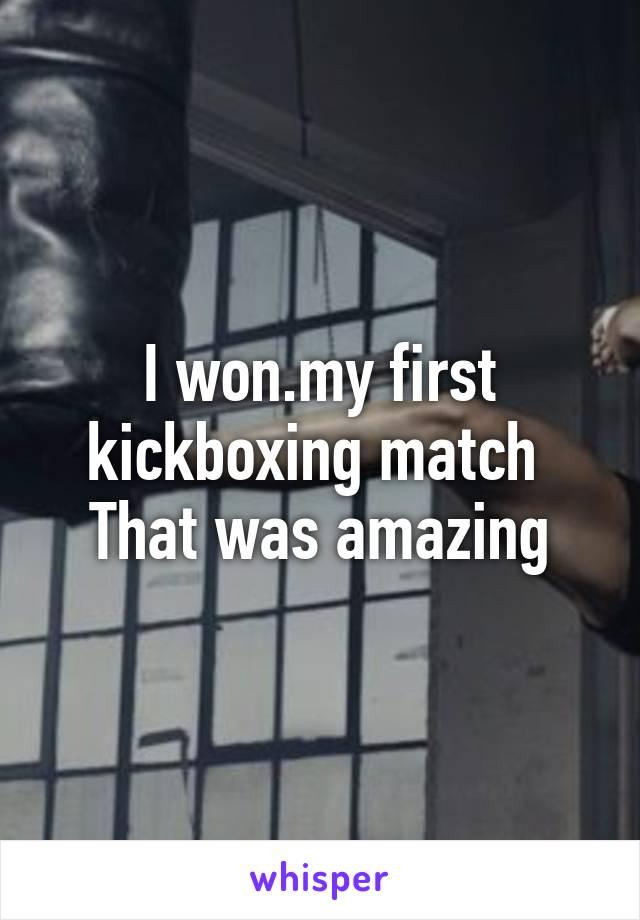 I won.my first kickboxing match  That was amazing