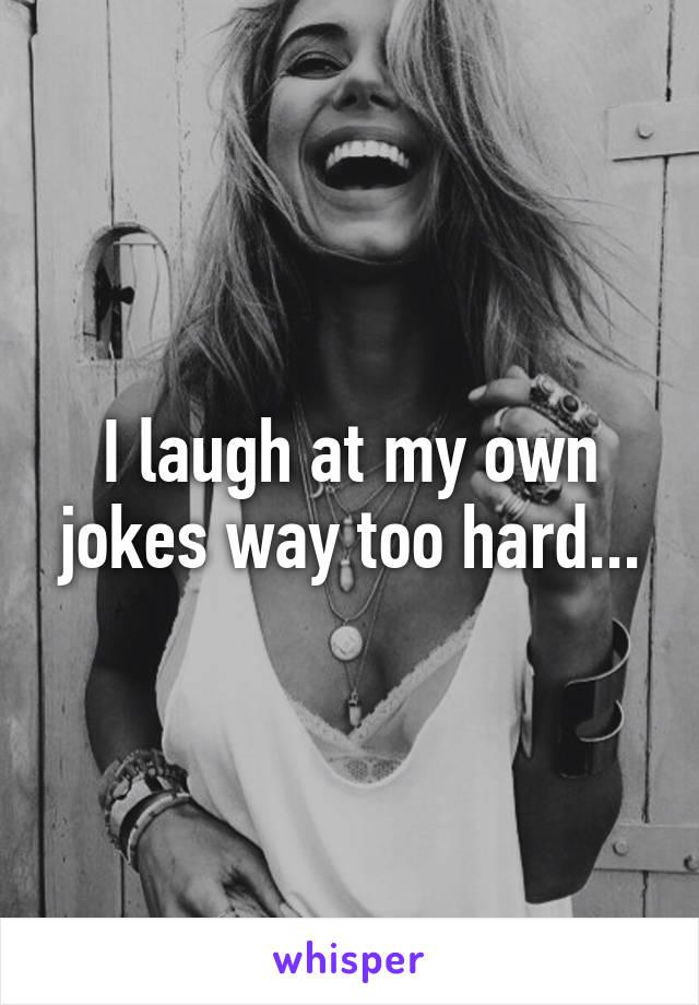 I laugh at my own jokes way too hard...
