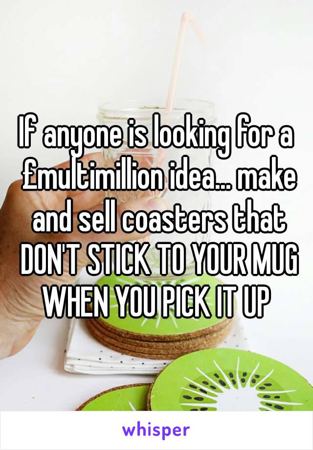 If anyone is looking for a £multimillion idea... make and sell coasters that DON'T STICK TO YOUR MUG WHEN YOU PICK IT UP